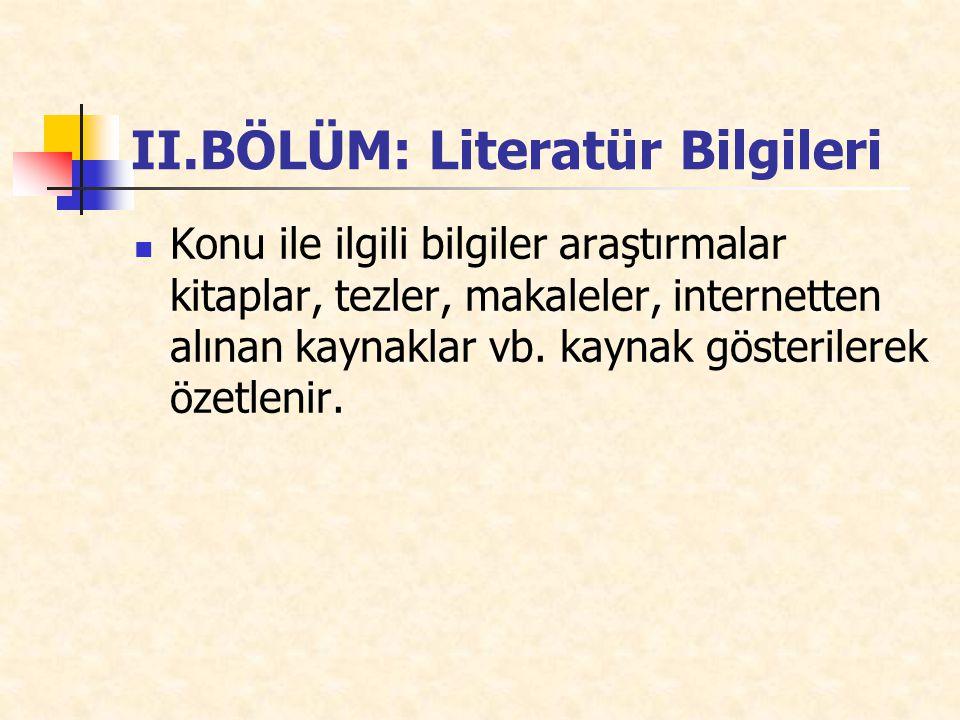 II.BÖLÜM: Literatür Bilgileri Konu ile ilgili bilgiler araştırmalar kitaplar, tezler, makaleler, internetten alınan kaynaklar vb.