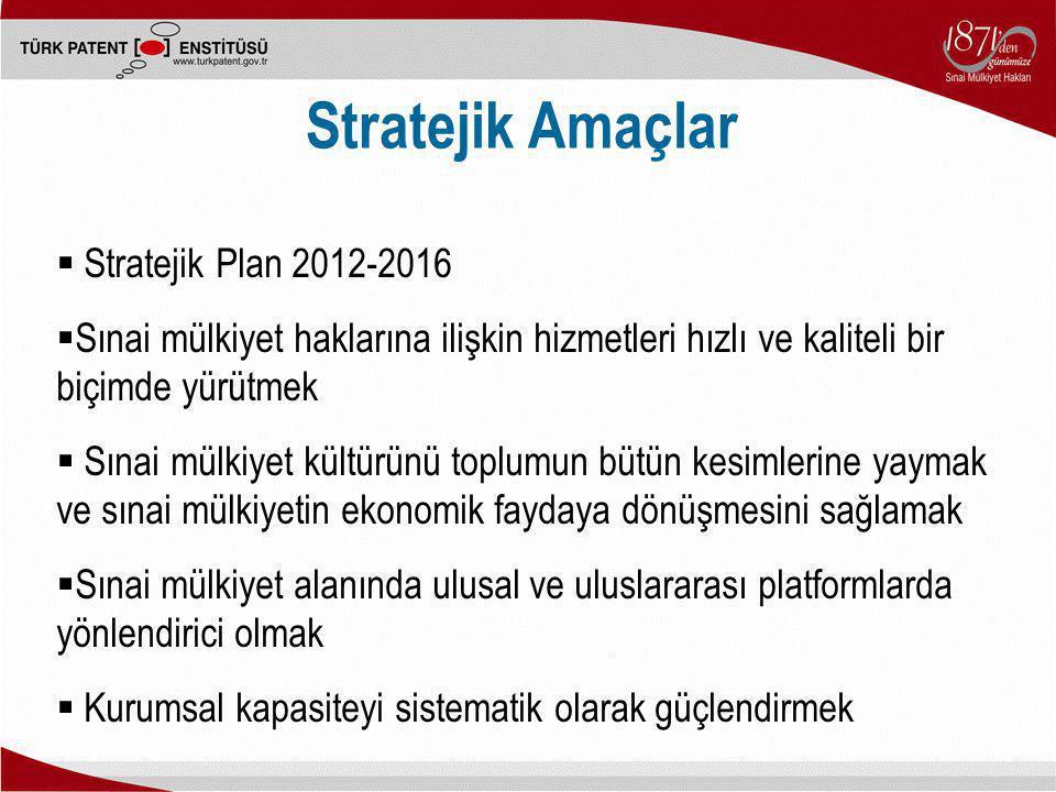 Stratejik Amaçlar  Stratejik Plan 2012-2016  Sınai mülkiyet haklarına ilişkin hizmetleri hızlı ve kaliteli bir biçimde yürütmek  Sınai mülkiyet kül