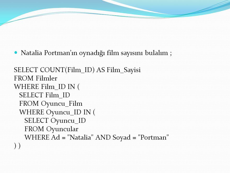 Natalia Portman'ın oynadığı film sayısını bulalım ; SELECT COUNT(Film_ID) AS Film_Sayisi FROM Filmler WHERE Film_ID IN ( SELECT Film_ID FROM Oyuncu_Fi