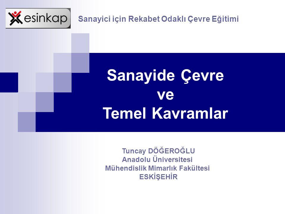 Sanayide Çevre ve Temel Kavramlar Tuncay DÖĞEROĞLU Anadolu Üniversitesi Mühendislik Mimarlık Fakültesi ESKİŞEHİR Sanayici için Rekabet Odaklı Çevre Eğ