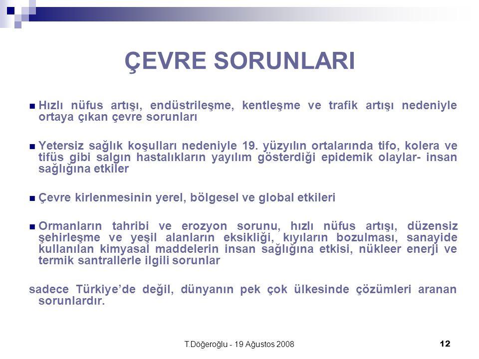 T.Döğeroğlu - 19 Ağustos 200812 ÇEVRE SORUNLARI Hızlı nüfus artışı, endüstrileşme, kentleşme ve trafik artışı nedeniyle ortaya çıkan çevre sorunları Yetersiz sağlık koşulları nedeniyle 19.