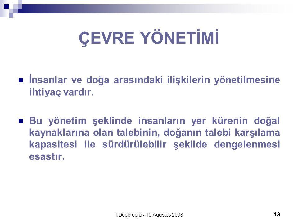 T.Döğeroğlu - 19 Ağustos 200813 ÇEVRE YÖNETİMİ İnsanlar ve doğa arasındaki ilişkilerin yönetilmesine ihtiyaç vardır. Bu yönetim şeklinde insanların ye