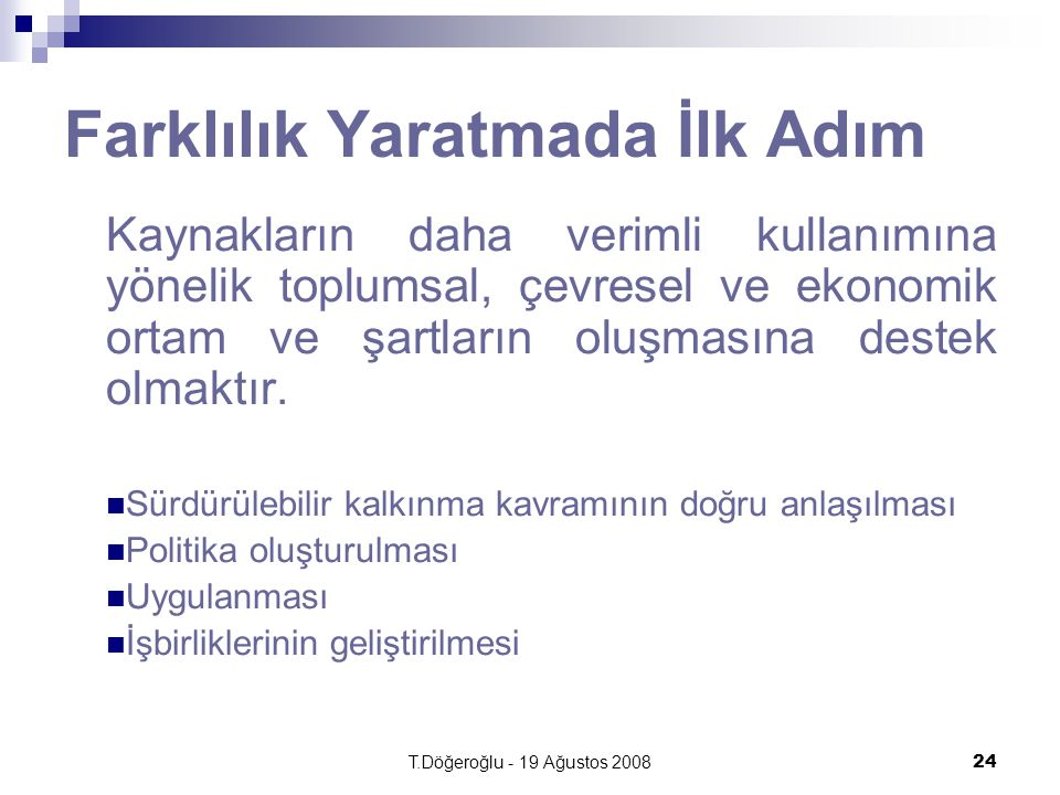 T.Döğeroğlu - 19 Ağustos 200824 Farklılık Yaratmada İlk Adım Kaynakların daha verimli kullanımına yönelik toplumsal, çevresel ve ekonomik ortam ve şartların oluşmasına destek olmaktır.
