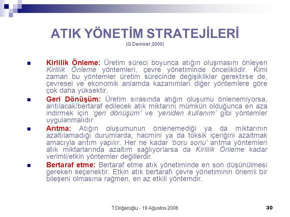 T.Döğeroğlu - 19 Ağustos 200830 ATIK YÖNETİM STRATEJİLERİ (G.Demirer,2000) Kirlilik Önleme: Üretim süreci boyunca atığın oluşmasını önleyen Kirlilik Önleme yöntemleri, çevre yönetiminde önceliklidir.