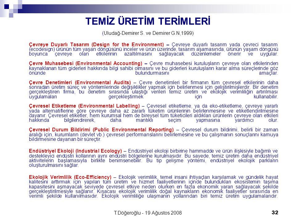 T.Döğeroğlu - 19 Ağustos 200832 TEMİZ ÜRETİM TERİMLERİ (Uludağ-Demirer S. ve Demirer G.N,1999) Çevreye Duyarlı Tasarım (Design for the Environment) –