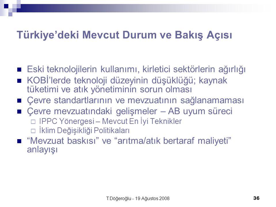 T.Döğeroğlu - 19 Ağustos 200836 Türkiye'deki Mevcut Durum ve Bakış Açısı Eski teknolojilerin kullanımı, kirletici sektörlerin ağırlığı KOBİ'lerde teknoloji düzeyinin düşüklüğü; kaynak tüketimi ve atık yönetiminin sorun olması Çevre standartlarının ve mevzuatının sağlanamaması Çevre mevzuatındaki gelişmeler – AB uyum süreci  IPPC Yönergesi – Mevcut En İyi Teknikler  İklim Değişikliği Politikaları Mevzuat baskısı ve arıtma/atık bertaraf maliyeti anlayışı