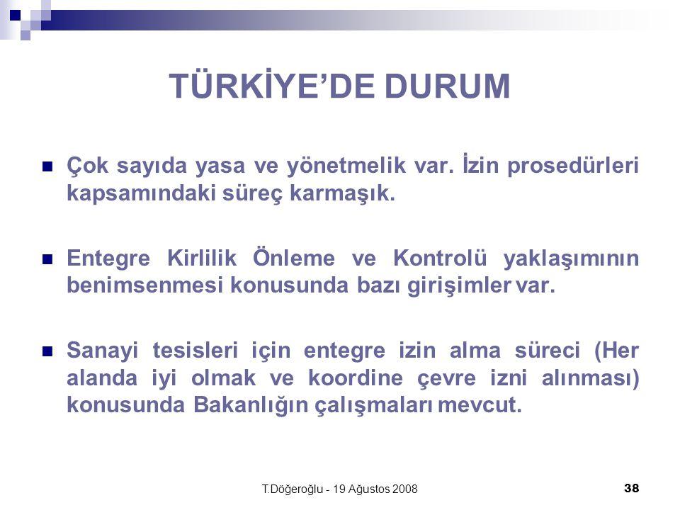 T.Döğeroğlu - 19 Ağustos 200838 TÜRKİYE'DE DURUM Çok sayıda yasa ve yönetmelik var. İzin prosedürleri kapsamındaki süreç karmaşık. Entegre Kirlilik Ön