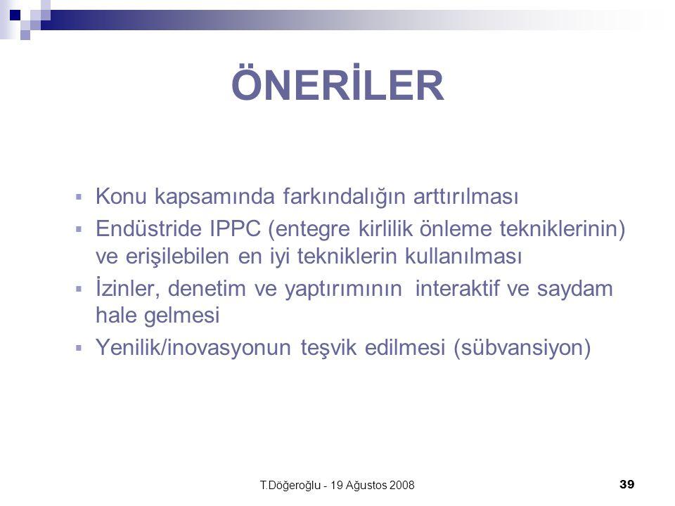 T.Döğeroğlu - 19 Ağustos 200839 ÖNERİLER  Konu kapsamında farkındalığın arttırılması  Endüstride IPPC (entegre kirlilik önleme tekniklerinin) ve erişilebilen en iyi tekniklerin kullanılması  İzinler, denetim ve yaptırımının interaktif ve saydam hale gelmesi  Yenilik/inovasyonun teşvik edilmesi (sübvansiyon)