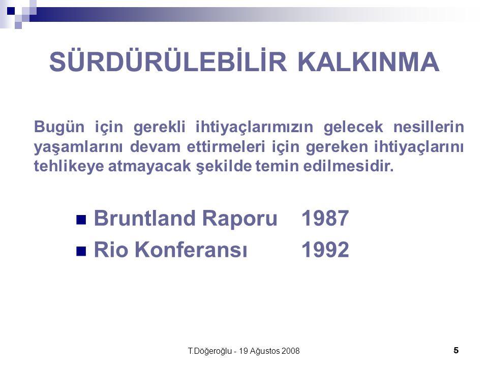 T.Döğeroğlu - 19 Ağustos 20085 SÜRDÜRÜLEBİLİR KALKINMA Bruntland Raporu 1987 Rio Konferansı1992 Bugün için gerekli ihtiyaçlarımızın gelecek nesillerin yaşamlarını devam ettirmeleri için gereken ihtiyaçlarını tehlikeye atmayacak şekilde temin edilmesidir.