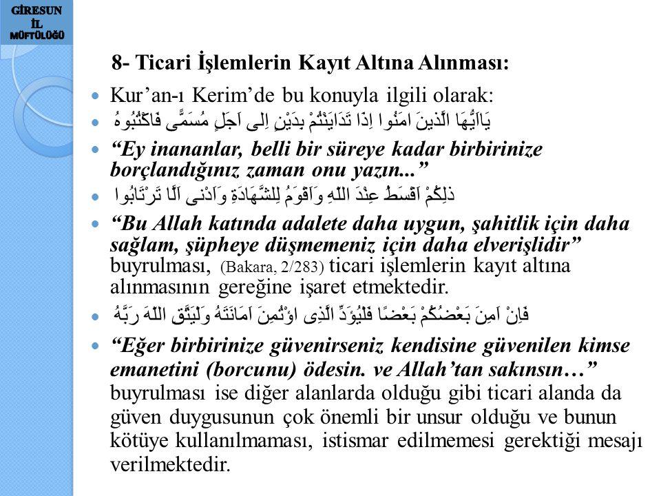 8- Ticari İşlemlerin Kayıt Altına Alınması: Kur'an-ı Kerim'de bu konuyla ilgili olarak: يَااَيُّهَا الَّذينَ امَنُوا اِذَا تَدَايَنْتُمْ بِدَيْنٍ اِلى