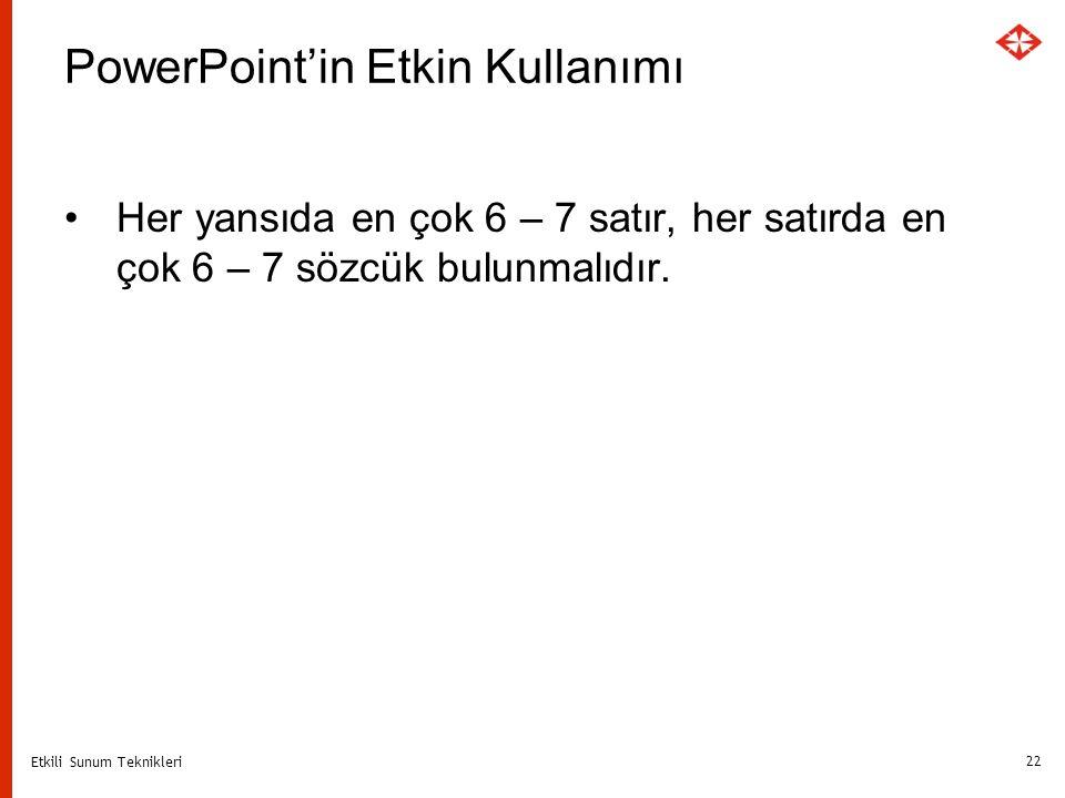 Etkili Sunum Teknikleri 22 PowerPoint'in Etkin Kullanımı Her yansıda en çok 6 – 7 satır, her satırda en çok 6 – 7 sözcük bulunmalıdır.