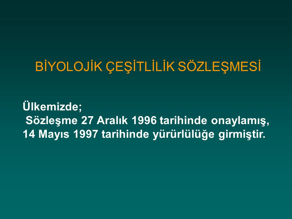 BİYOLOJİK ÇEŞİTLİLİK SÖZLEŞMESİ Ülkemizde; Sözleşme 27 Aralık 1996 tarihinde onaylamış, 14 Mayıs 1997 tarihinde yürürlülüğe girmiştir.