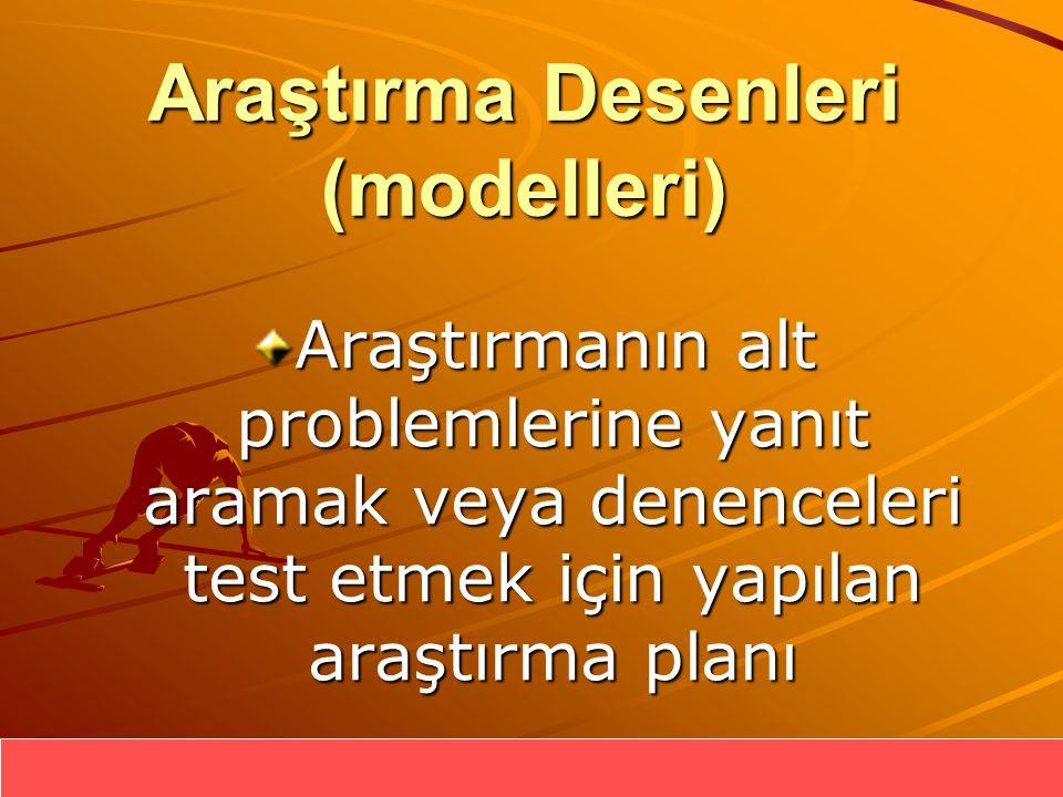 Araştırma Desenleri (modelleri) Araştırmanın alt problemlerine yanıt aramak veya denenceleri test etmek için yapılan araştırma planı