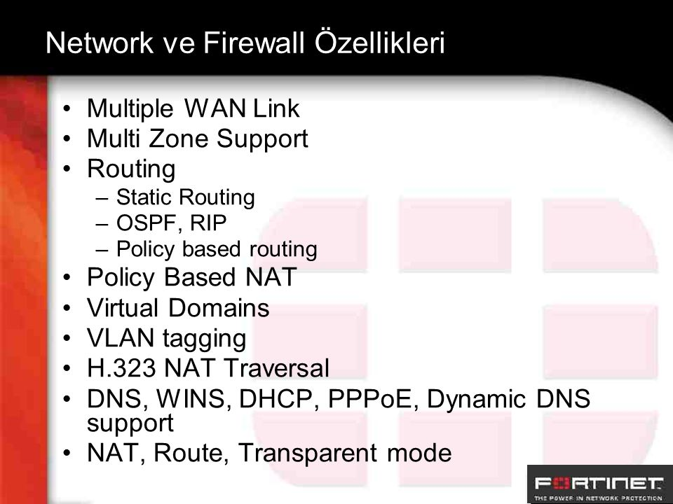 Network ve Firewall Özellikleri Multiple WAN Link Multi Zone Support Routing –Static Routing –OSPF, RIP –Policy based routing Policy Based NAT Virtual Domains VLAN tagging H.323 NAT Traversal DNS, WINS, DHCP, PPPoE, Dynamic DNS support NAT, Route, Transparent mode