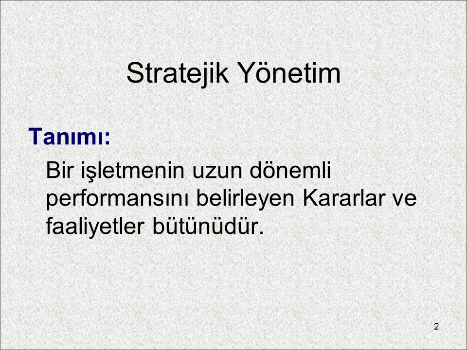 Stratejik Yönetim Tanımı: Bir işletmenin uzun dönemli performansını belirleyen Kararlar ve faaliyetler bütünüdür. 2