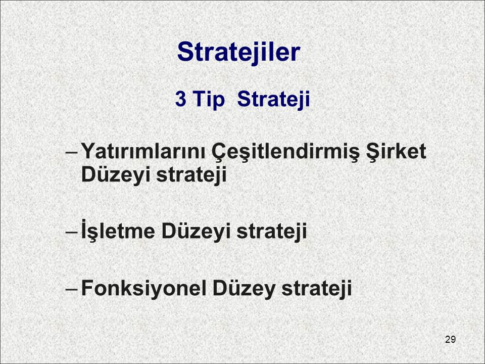 Stratejiler 3 Tip Strateji –Yatırımlarını Çeşitlendirmiş Şirket Düzeyi strateji –İşletme Düzeyi strateji –Fonksiyonel Düzey strateji 29