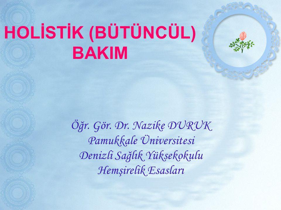 HOLİSTİK (BÜTÜNCÜL) BAKIM Öğr. Gör. Dr. Nazike DURUK Pamukkale Üniversitesi Denizli Sağlık Yüksekokulu Hemşirelik Esasları