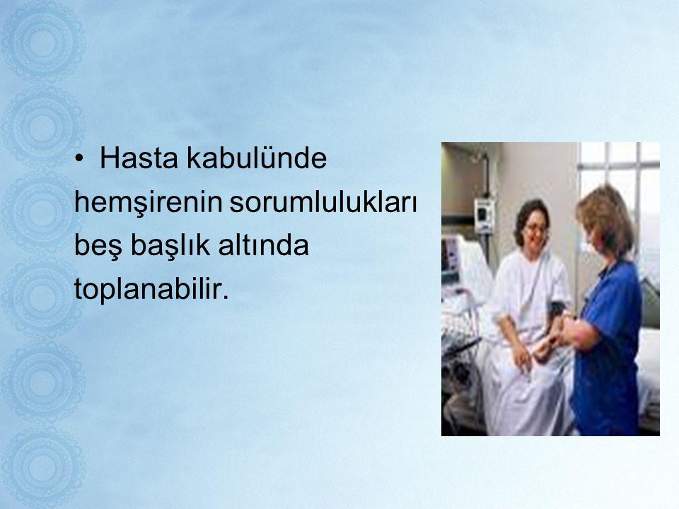 Hasta kabulünde hemşirenin sorumlulukları beş başlık altında toplanabilir.