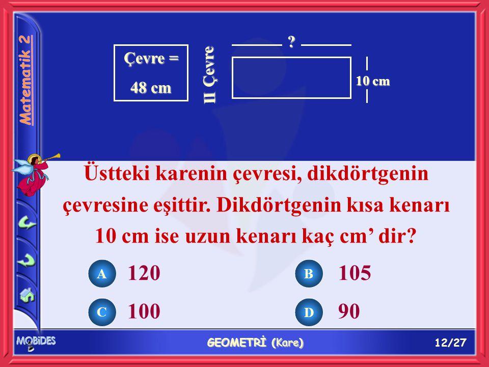 12/27 GEOMETRİ (Kare) Çevre = 48 cm II Çevre ? 10 cm Üstteki karenin çevresi, dikdörtgenin çevresine eşittir. Dikdörtgenin kısa kenarı 10 cm ise uzun