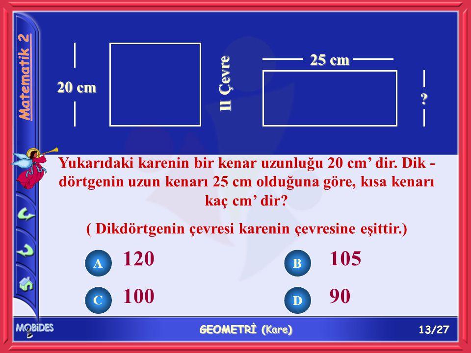 13/27 GEOMETRİ (Kare) 20 cm II Çevre 25 cm ? Yukarıdaki karenin bir kenar uzunluğu 20 cm' dir. Dik - dörtgenin uzun kenarı 25 cm olduğuna göre, kısa k