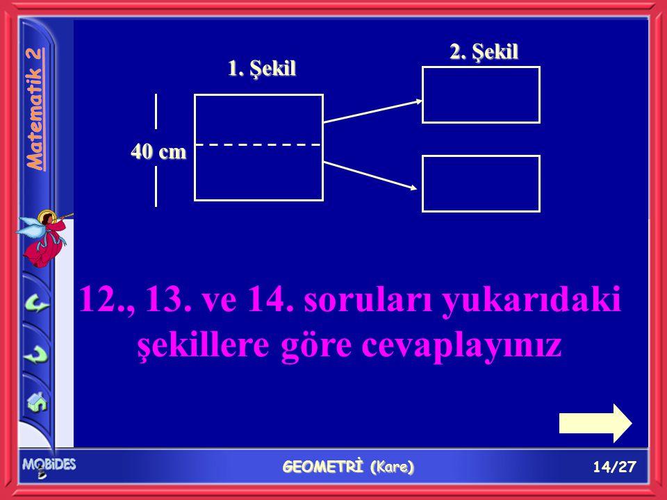 14/27 GEOMETRİ (Kare) 1. Şekil 40 cm 2. Şekil 12., 13. ve 14. soruları yukarıdaki şekillere göre cevaplayınız