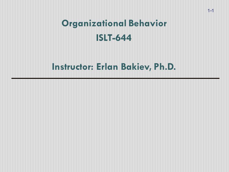 Organizational Behavior ISLT-644 Instructor: Erlan Bakiev, Ph.D. 1-1