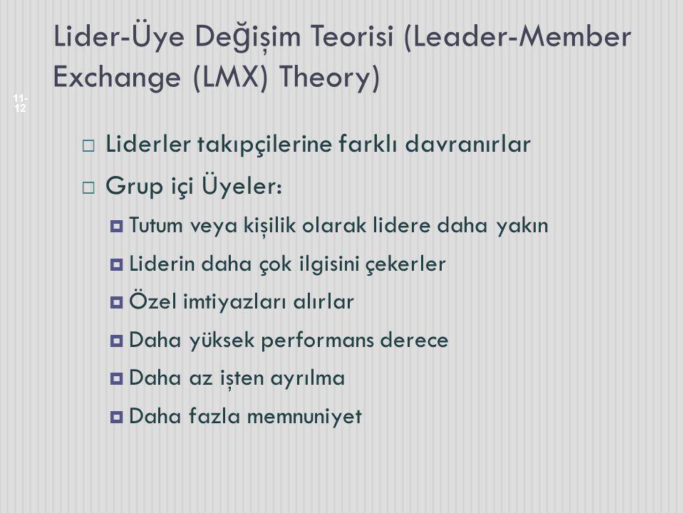 Lider-Üye De ğ işim Teorisi (Leader-Member Exchange (LMX) Theory) 11- 12  Liderler takıpçilerine farklı davranırlar  Grup içi Üyeler:  Tutum veya kişilik olarak lidere daha yakın  Liderin daha çok ilgisini çekerler  Özel imtiyazları alırlar  Daha yüksek performans derece  Daha az işten ayrılma  Daha fazla memnuniyet