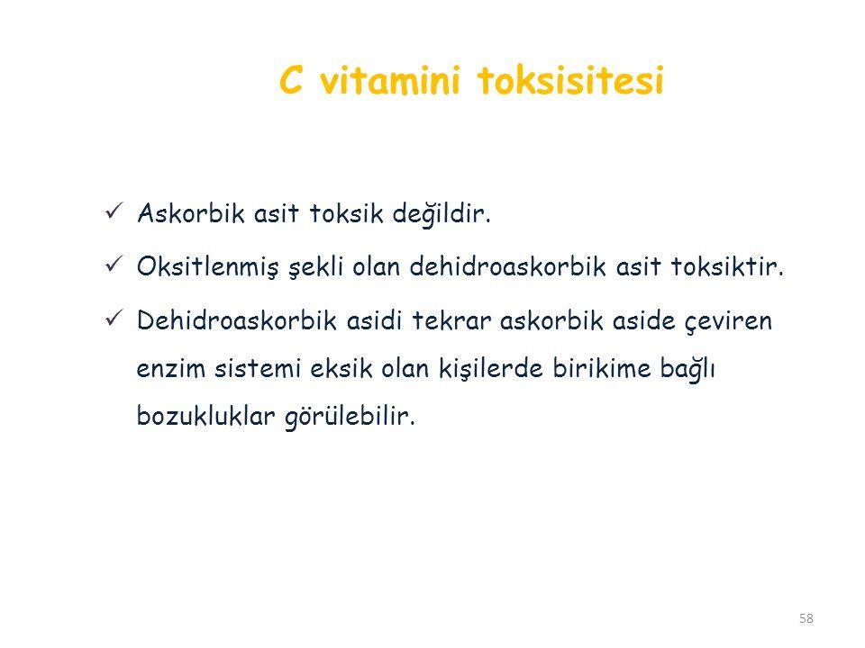 C vitamini toksisitesi 58 Askorbik asit toksik değildir. Oksitlenmiş şekli olan dehidroaskorbik asit toksiktir. Dehidroaskorbik asidi tekrar askorbik