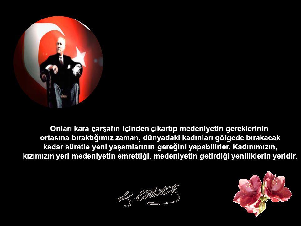 Türk kızına, Türk kadınına her alanda güvenmelisiniz... Onlar anne olmasını, gerçek bir anne olmasını bildikleri kadar, medeni alemin her branşında da
