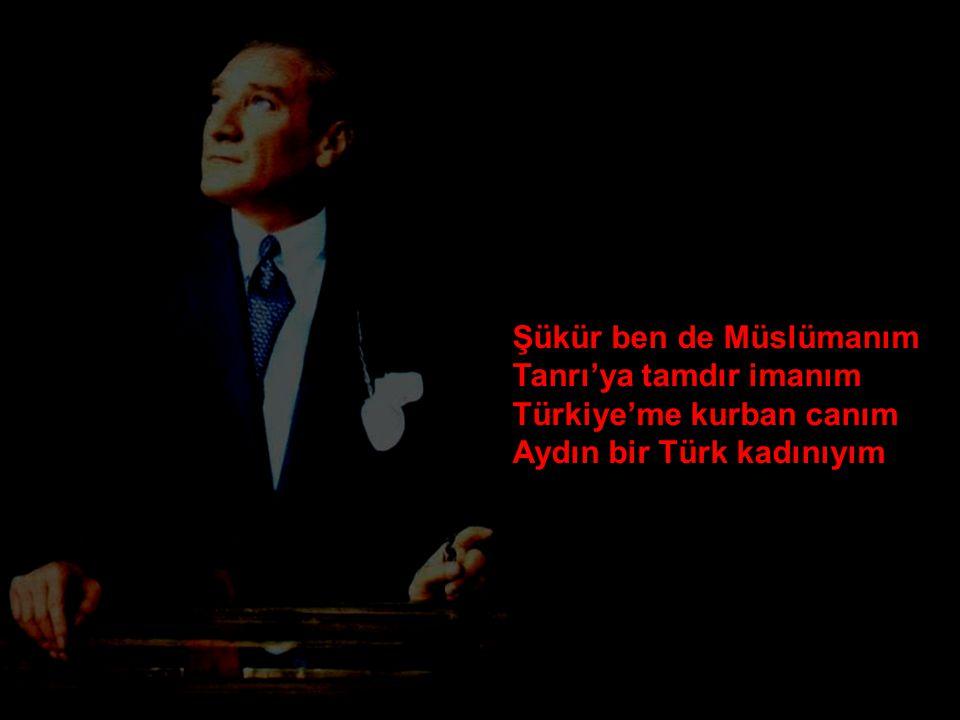 Şükür ben de Müslümanım Tanrı'ya tamdır imanım Türkiye'me kurban canım Aydın bir Türk kadınıyım