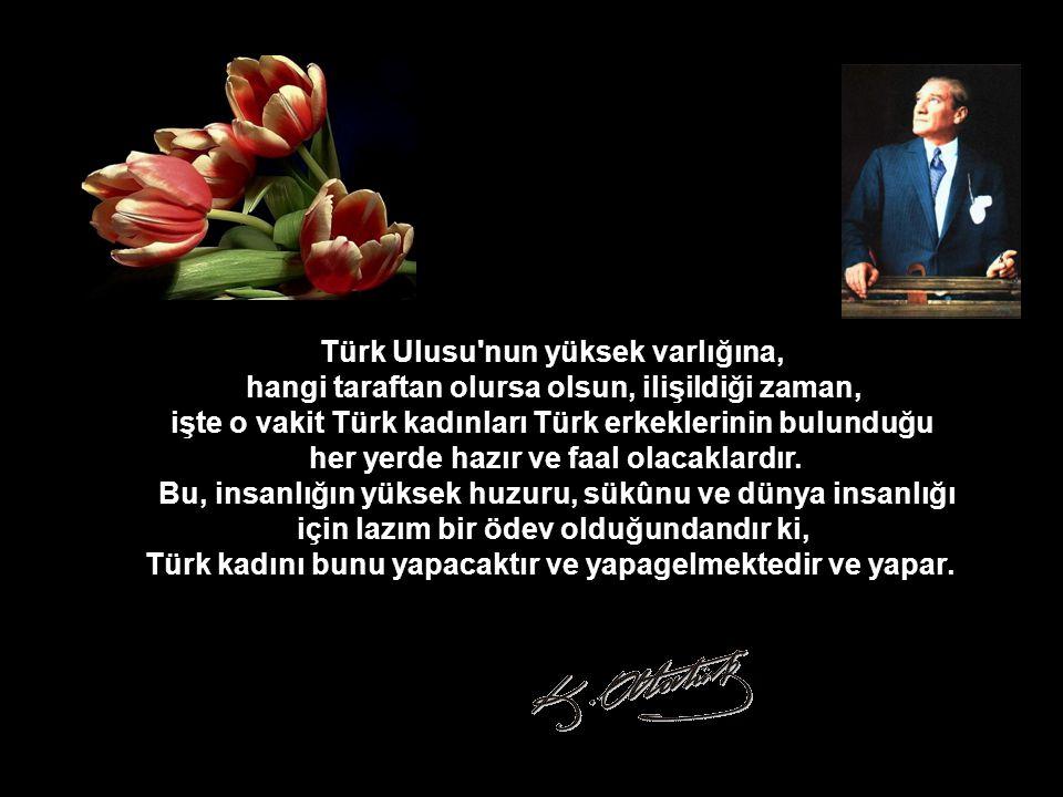 Türk Ulusu nun yüksek varlığına, hangi taraftan olursa olsun, ilişildiği zaman, işte o vakit Türk kadınları Türk erkeklerinin bulunduğu her yerde hazır ve faal olacaklardır.