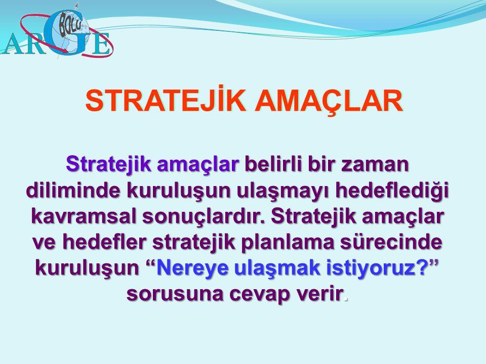 STRATEJİK AMAÇLAR Stratejik amaçlar belirli bir zaman diliminde kuruluşun ulaşmayı hedeflediği kavramsal sonuçlardır. Stratejik amaçlar ve hedefler st