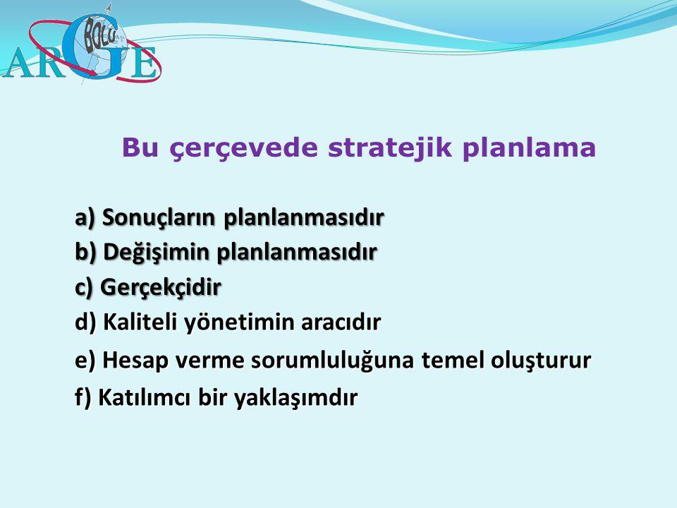 Bu çerçevede stratejik planlama a) Sonuçların planlanmasıdır b) Değişimin planlanmasıdır c) Gerçekçidir d) Kaliteli yönetimin aracıdır e) Hesap verme