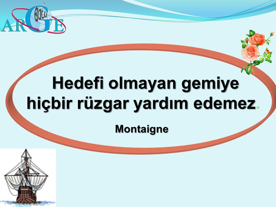 Hedefi olmayan gemiye hiçbir rüzgar yardım edemez Hedefi olmayan gemiye hiçbir rüzgar yardım edemez. Montaigne