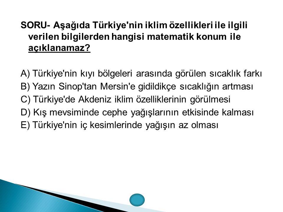 SORU- Aşağıda Türkiye'nin iklim özellikleri ile ilgili verilen bilgilerden hangisi matematik konum ile açıklanamaz? A) Türkiye'nin kıyı bölgeleri aras