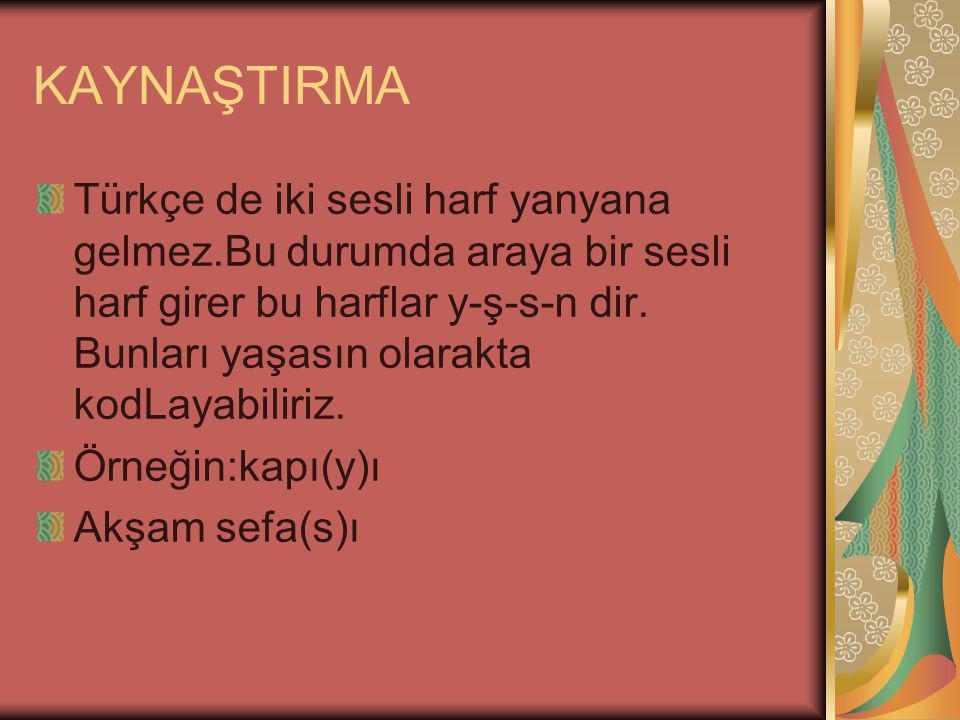 KAYNAŞTIRMA Türkçe de iki sesli harf yanyana gelmez.Bu durumda araya bir sesli harf girer bu harflar y-ş-s-n dir.