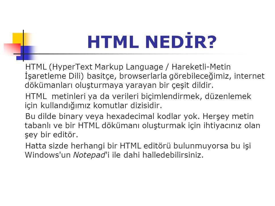 HTML NEDİR? HTML (HyperText Markup Language / Hareketli-Metin İşaretleme Dili) basitçe, browserlarla görebileceğimiz, internet dökümanları oluşturmaya