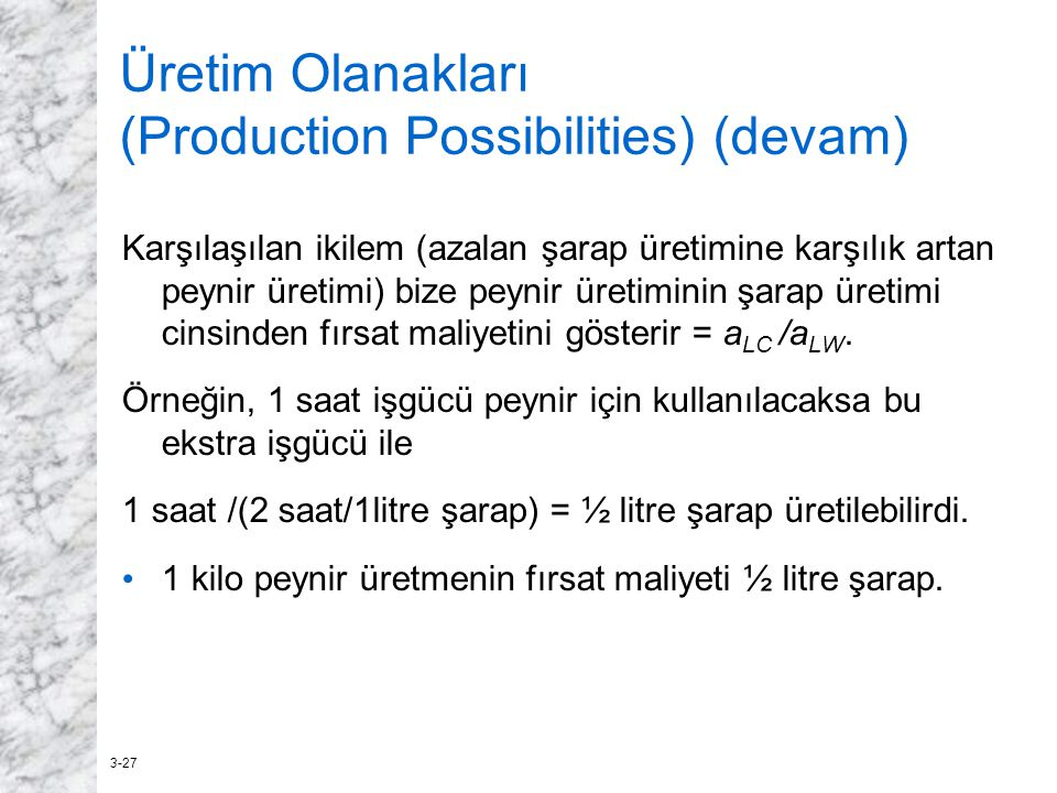 3-27 Üretim Olanakları (Production Possibilities) (devam) Karşılaşılan ikilem (azalan şarap üretimine karşılık artan peynir üretimi) bize peynir üreti