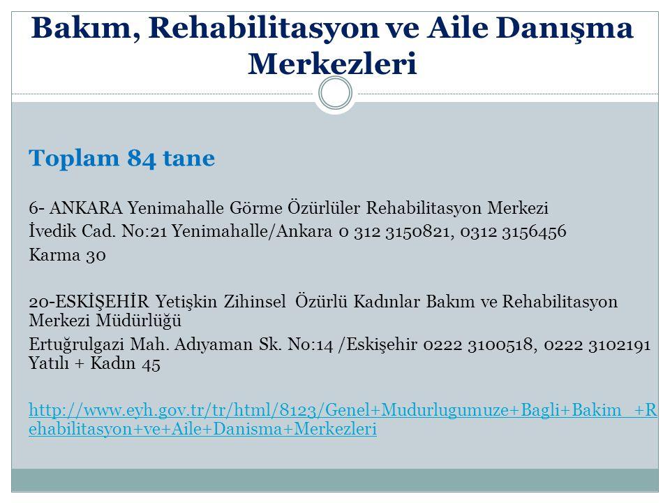 Bakım, Rehabilitasyon ve Aile Danışma Merkezleri Toplam 84 tane 6- ANKARA Yenimahalle Görme Özürlüler Rehabilitasyon Merkezi İvedik Cad. No:21 Yenimah
