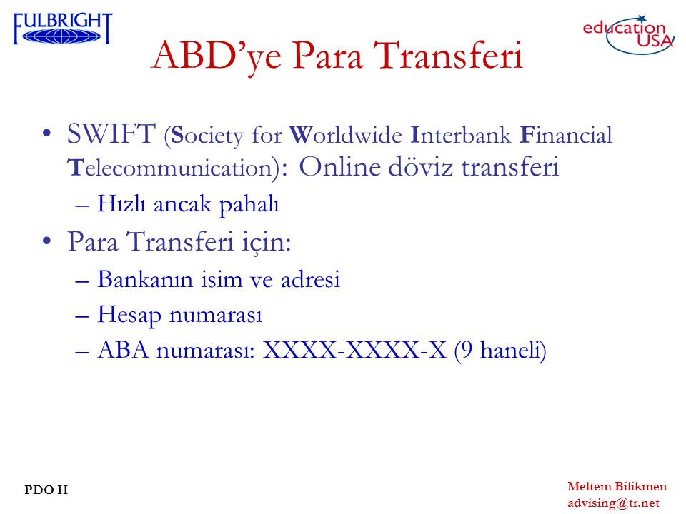 Meltem Bilikmen advising@tr.net PDO II ABD'ye Para Transferi SWIFT (Society for Worldwide Interbank Financial Telecommunication ): Online döviz transferi –Hızlı ancak pahalı Para Transferi için: –Bankanın isim ve adresi –Hesap numarası –ABA numarası: XXXX-XXXX-X (9 haneli)