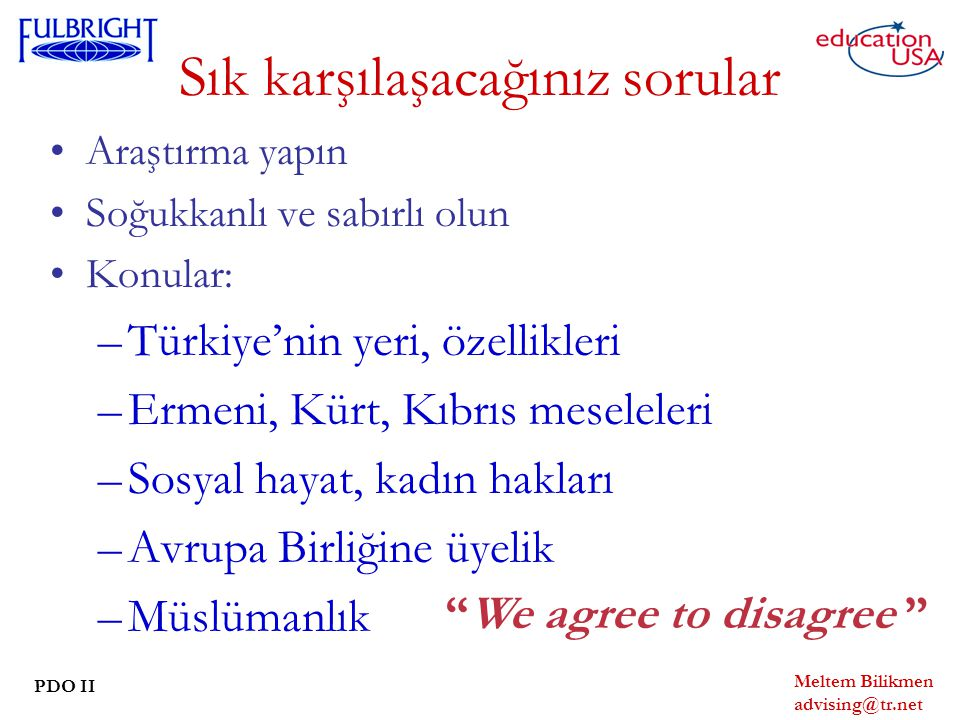 Meltem Bilikmen advising@tr.net PDO II Sık karşılaşacağınız sorular Araştırma yapın Soğukkanlı ve sabırlı olun Konular: –Türkiye'nin yeri, özellikleri –Ermeni, Kürt, Kıbrıs meseleleri –Sosyal hayat, kadın hakları –Avrupa Birliğine üyelik –Müslümanlık We agree to disagree