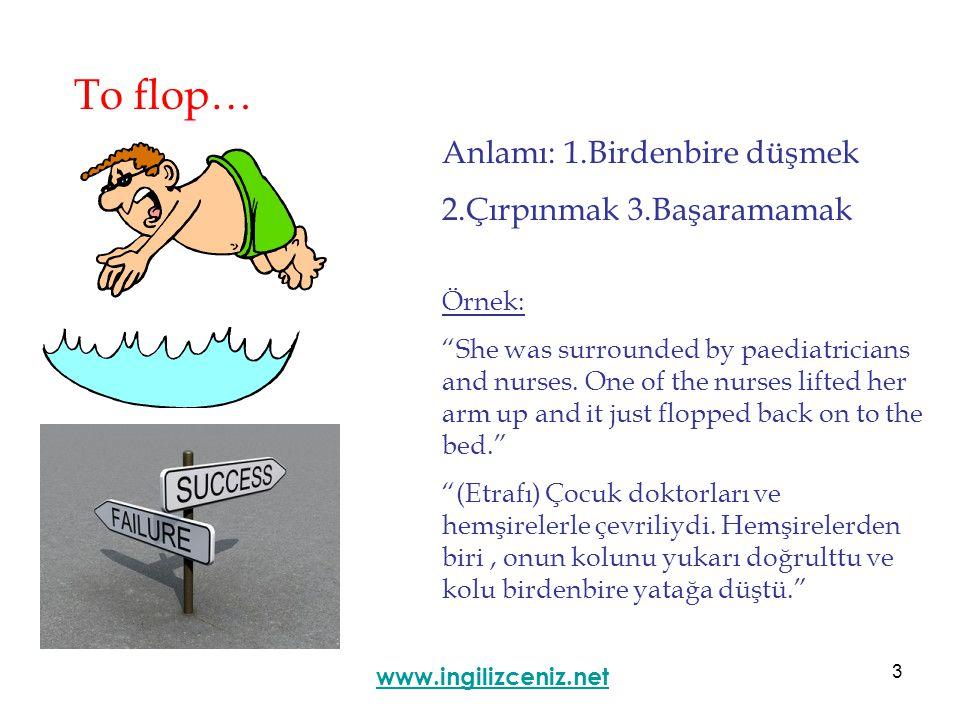 3 To flop… Anlamı: 1.Birdenbire düşmek 2.Çırpınmak 3.Başaramamak www.ingilizceniz.net Örnek: She was surrounded by paediatricians and nurses.