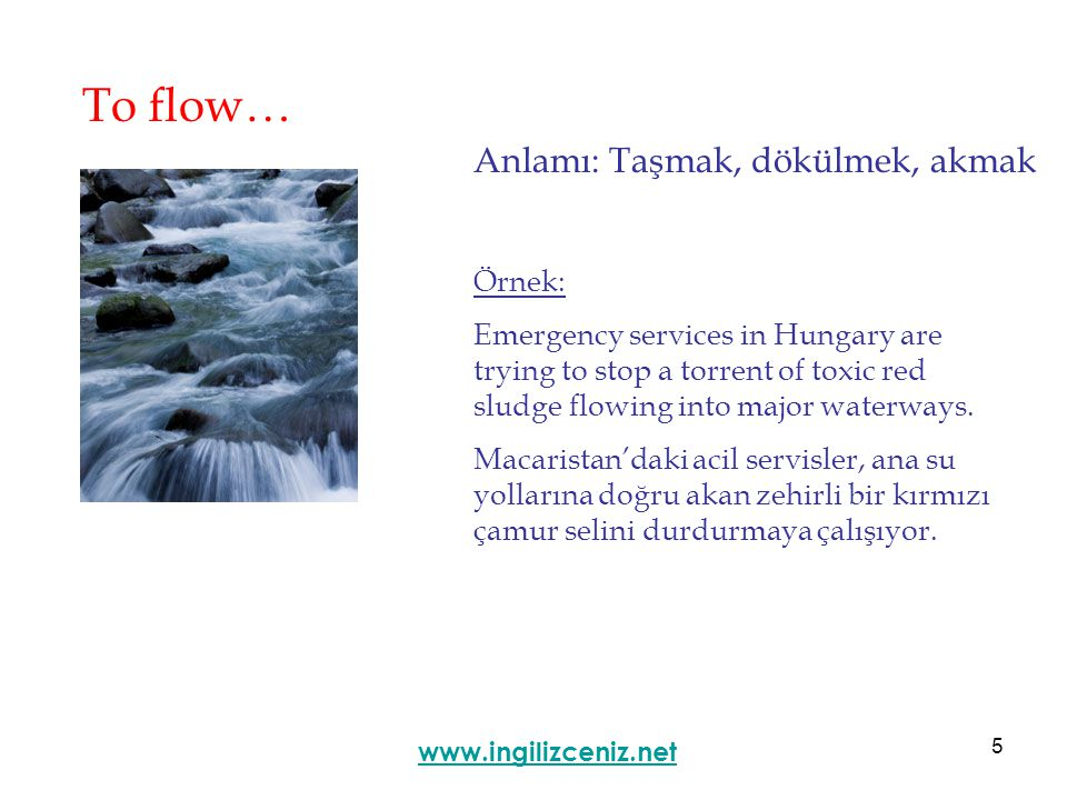 5 To flow… Anlamı: Taşmak, dökülmek, akmak www.ingilizceniz.net Örnek: Emergency services in Hungary are trying to stop a torrent of toxic red sludge flowing into major waterways.