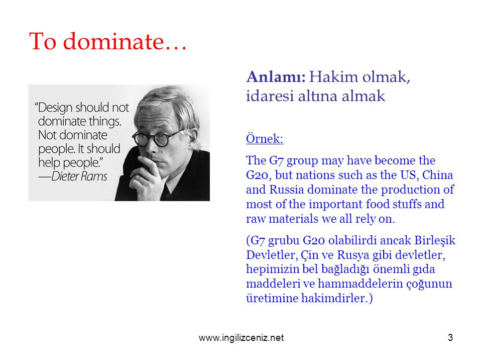 www.ingilizceniz.net3 To dominate… Anlamı: Hakim olmak, idaresi altına almak Örnek: The G7 group may have become the G20, but nations such as the US, China and Russia dominate the production of most of the important food stuffs and raw materials we all rely on.