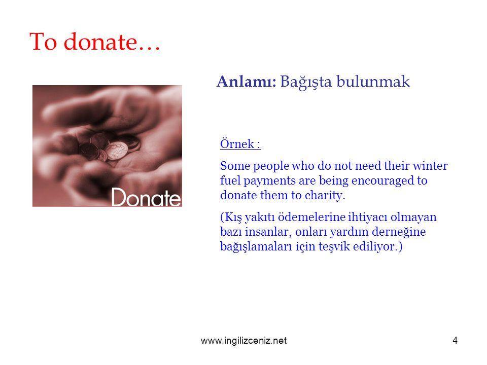 www.ingilizceniz.net4 To donate… Anlamı: Bağışta bulunmak Örnek : Some people who do not need their winter fuel payments are being encouraged to donat