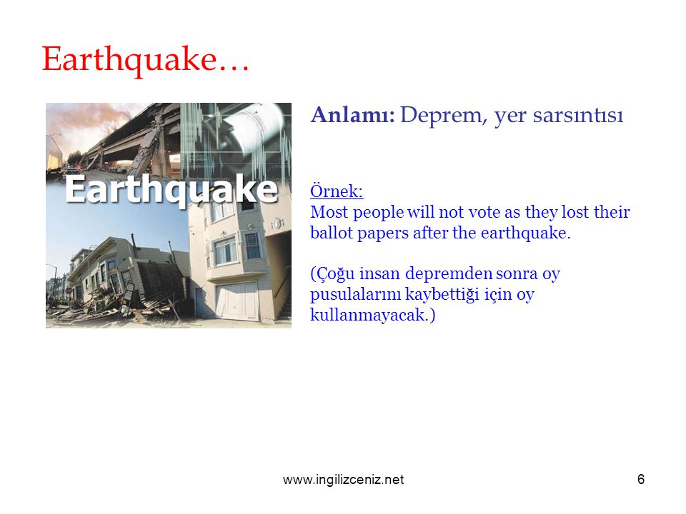 www.ingilizceniz.net6 Earthquake… Anlamı: Deprem, yer sarsıntısı Örnek: Most people will not vote as they lost their ballot papers after the earthquak