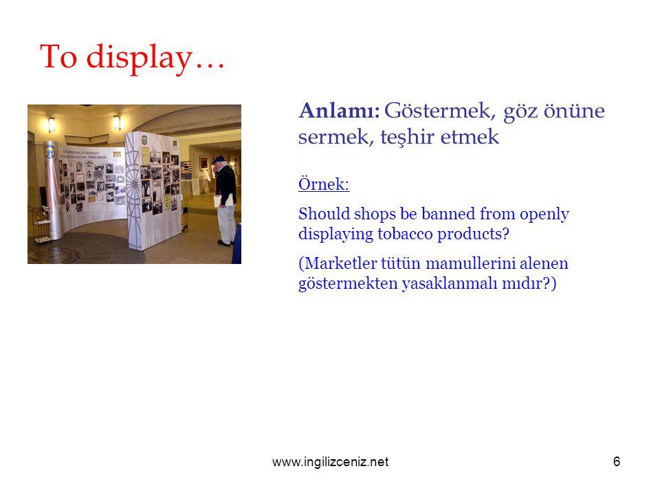 www.ingilizceniz.net6 To display… Anlamı: Göstermek, göz önüne sermek, teşhir etmek Örnek: Should shops be banned from openly displaying tobacco products.