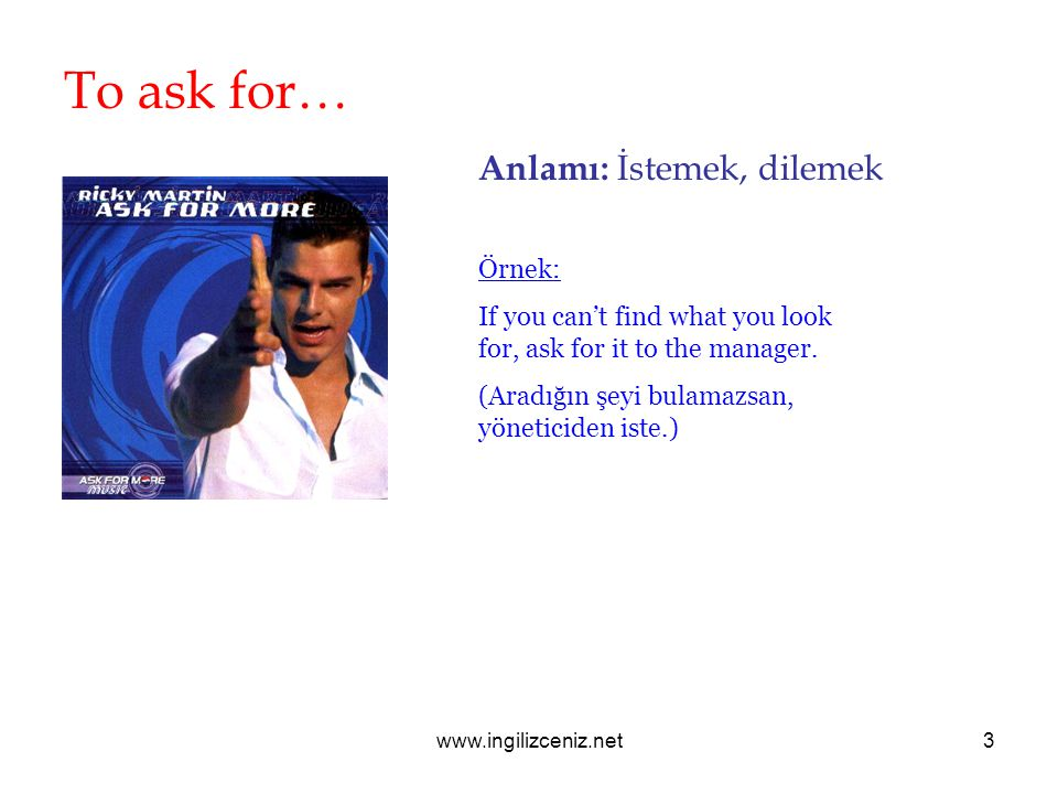 www.ingilizceniz.net3 To ask for… Anlamı: İstemek, dilemek Örnek: If you can't find what you look for, ask for it to the manager. (Aradığın şeyi bulam