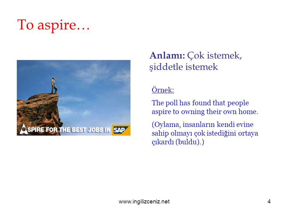 www.ingilizceniz.net4 To aspire… Anlamı: Çok istemek, şiddetle istemek Örnek: The poll has found that people aspire to owning their own home. (Oylama,