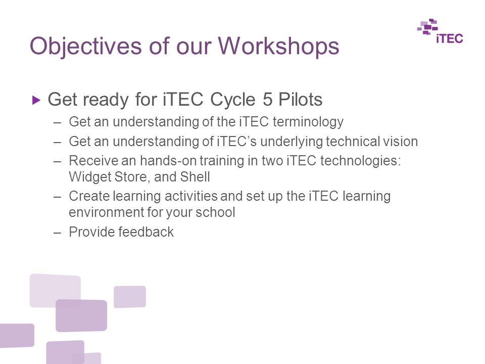 Objectives of our Workshops  Get ready for iTEC Cycle 5 Pilots –Get an understanding of the iTEC terminology –Get an understanding of iTEC's underlying technical vision –Receive an hands-on training in two iTEC technologies: Widget Store, and Shell –Create learning activities and set up the iTEC learning environment for your school –Provide feedback